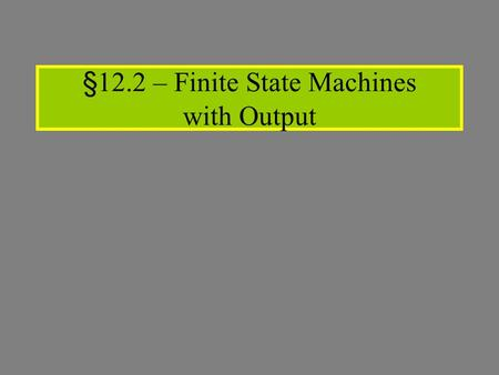 §12.2 – Finite State Machines with Output. Giving credit where credit is due: Most slides based on lecture notes created byMost slides based on lecture.
