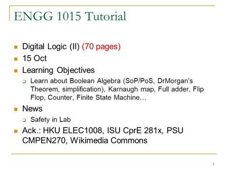1 ENGG 1015 Tutorial Digital Logic (II) (70 pages) 15 Oct Learning Objectives  Learn about Boolean Algebra (SoP/PoS, DrMorgan's Theorem, simplification),