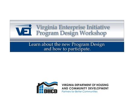 Welcome Virginia Enterprise Initiative 2008 Program Design Workshop October 21, 2008 DHCD - Richmond.