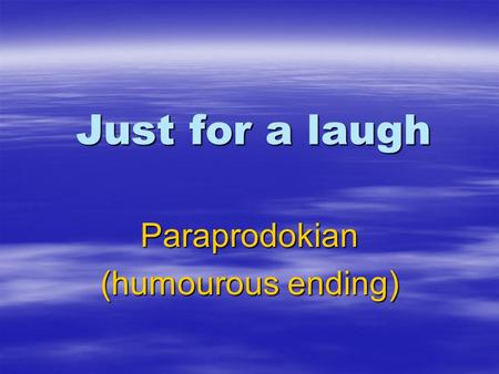 Just for a laugh Paraprodokian (humourous ending).