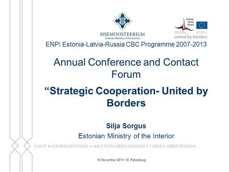 "ENPI Estonia-Latvia-Russia CBC Programme 2007-2013 Annual Conference and Contact Forum ""Strategic Cooperation- United by Borders Silja Sorgus Estonian."