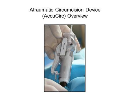 Atraumatic Circumcision Device (AccuCirc) Overview