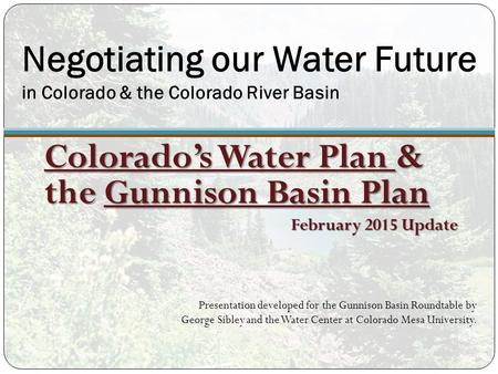 Negotiating our Water Future in Colorado & the Colorado River Basin Colorado's Water Plan & the Gunnison Basin Plan February 2015 Update Presentation developed.