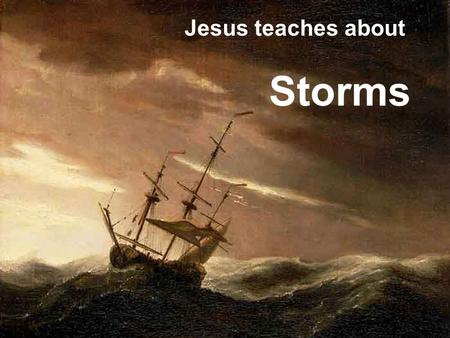 Jesus teaches about Storms. Storms 101 Luke 8:22 One day Jesus said to his disciples, Let's go over to the other side of the lake. So they got into.