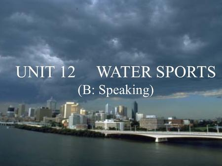 UNIT 12 WATER SPORTS (B: Speaking). What types of sports do you know? Among them, which are called the Water Sports?