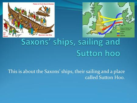 This is about the Saxons' ships, their sailing and a place called Sutton Hoo.