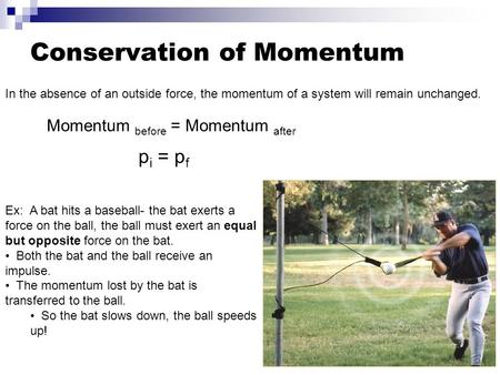 Conservation of Momentum In the absence of an outside force, the momentum of a system will remain unchanged. Momentum before = Momentum after p i = p f.
