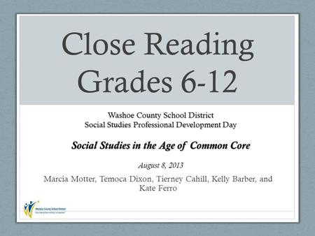 Marcia Motter, Temoca Dixon, Tierney Cahill, Kelly Barber, and Kate Ferro Close Reading Grades 6-12 Washoe County School District Social Studies Professional.