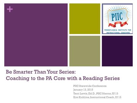 + Be Smarter Than Your Series: Coaching to the PA Core with a Reading Series PIIC Statewide Conference January 13, 2015 Terri Lewis, Ed.D., PIIC Mentor,
