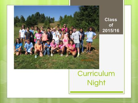 Curriculum Night Class of 2015/16. Daily Schedule ○ 8:00-8:20 Morning work – Math ○ 8:20-10:00 Math ○ 10:00-10:20 Read aloud/snack ○ 10:20-10:50Recess.