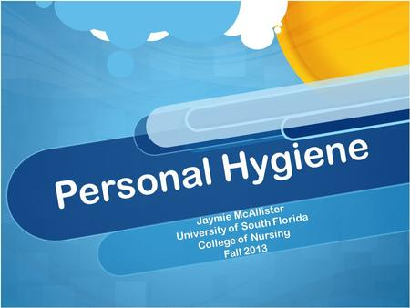 Personal Hygiene Jaymie McAllister University of South Florida College of Nursing Fall 2013.