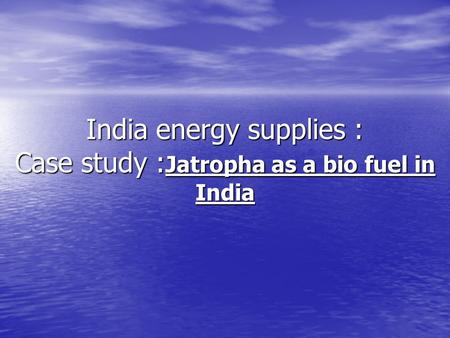 India energy supplies : Case study : Jatropha as a bio fuel in India.