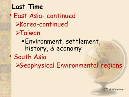 © T. M. Whitmore Last Time East Asia- continued  Korea-continued  Taiwan  Environment, settlement, history, & economy South Asia  Geophysical Environmental.