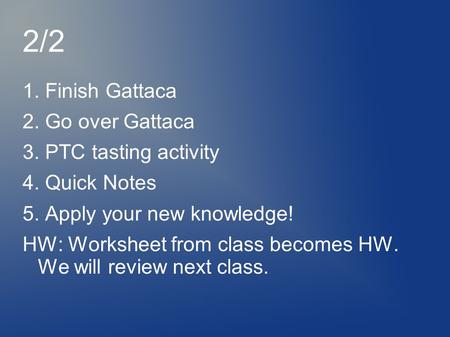 2/2 1. Finish Gattaca 2. Go over Gattaca 3. PTC tasting activity 4. Quick Notes 5. Apply your new knowledge! HW: Worksheet from class becomes HW. We will.