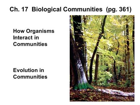 Ch. 17 Biological Communities (pg. 361) How Organisms Interact in Communities Evolution in Communities.