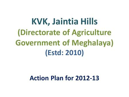 KVK, Jaintia Hills (Directorate of Agriculture Government of Meghalaya) (Estd: 2010) Action Plan for 2012-13.