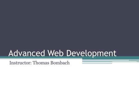 Advanced Web Development Instructor: Thomas Bombach.