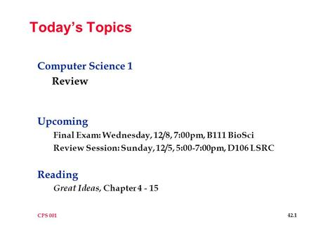 CPS 001 42.1 Today's Topics <strong>Computer</strong> Science 1 Review Upcoming Final Exam: Wednesday, 12/8, 7:00pm, B111 BioSci Review Session: Sunday, 12/5, 5:00-7:00pm,