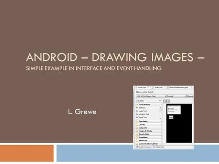 ANDROID – DRAWING IMAGES – SIMPLE EXAMPLE IN INTERFACE AND EVENT HANDLING L. Grewe.