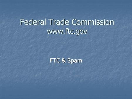"Federal Trade Commission www.ftc.gov FTC & Spam. Federal Trade Commission CAN-SPAM Act of 2003 (""Controlling the Assault of Non-Solicited Pornography."