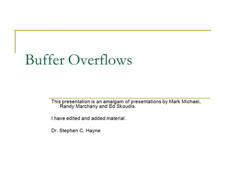 Buffer Overflows This presentation is an amalgam of presentations by Mark Michael, Randy Marchany and Ed Skoudis. I have edited and added material. Dr.