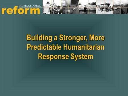 Building a Stronger, More Predictable Humanitarian Response System reform HUMANITARIAN.
