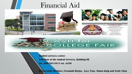 Financial Aid Student services center: 2nd floor of the student Services, Building 9B Tel. 909-594-5611 ext. 4450 By Everardo Martinez, Fernando Borjas,