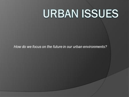 How do we focus on the future in our urban environments?