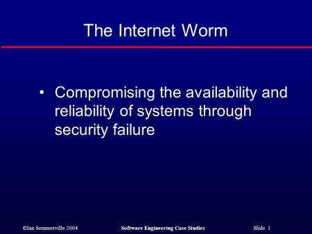 ©Ian Sommerville 2004Software Engineering Case Studies Slide 1 The Internet Worm Compromising the availability and reliability of systems through security.