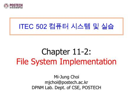 ITEC 502 컴퓨터 시스템 및 실습 Chapter 11-2: File System Implementation Mi-Jung Choi DPNM Lab. Dept. of CSE, POSTECH.
