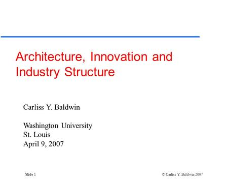 Slide 1 © Carliss Y. Baldwin 2007 Architecture, Innovation and Industry Structure Carliss Y. Baldwin Washington University St. Louis April 9, 2007.