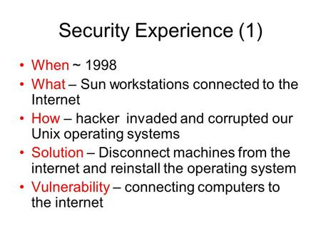 Security Experience (1) When ~ 1998 What – Sun workstations connected to the Internet How – hacker invaded and corrupted our Unix operating systems Solution.