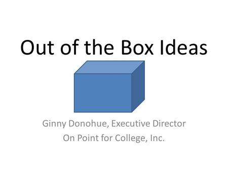 Out of the Box Ideas Ginny Donohue, Executive Director On Point for College, Inc.