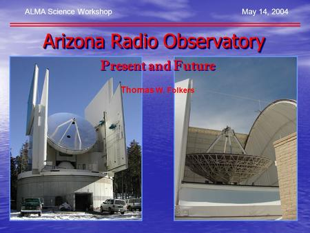 ALMA Science WorkshopMay 14, 2004 Present and Future Thomas W. Folkers Arizona Radio Observatory.