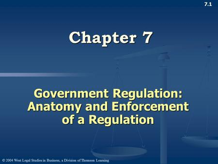 © 2004 West Legal Studies in Business, a Division of Thomson Learning 7.1 Chapter 7 Government Regulation: Anatomy and Enforcement of a Regulation.