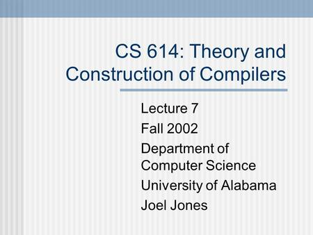 CS 614: Theory and Construction of Compilers Lecture 7 Fall 2002 Department of Computer Science University of Alabama Joel Jones.