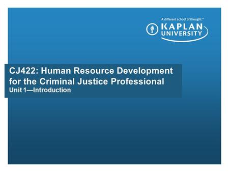 Unit 1—Introduction CJ422: Human Resource Development for the Criminal Justice Professional.
