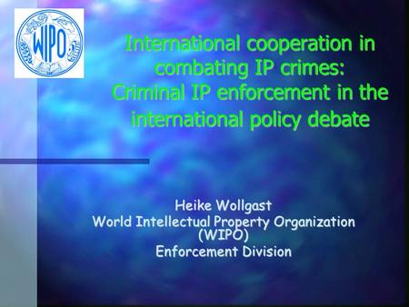 International cooperation in combating IP crimes: Criminal IP enforcement in the international policy debate Heike Wollgast World Intellectual Property.