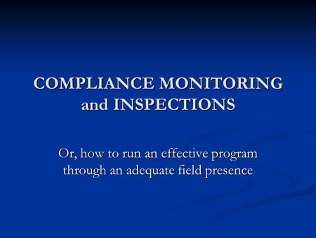 COMPLIANCE MONITORING and INSPECTIONS Or, how to run an effective program through an adequate field presence.