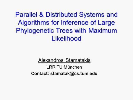 Parallel & Distributed Systems and Algorithms for Inference of Large Phylogenetic Trees with Maximum Likelihood Alexandros Stamatakis LRR TU München Contact: