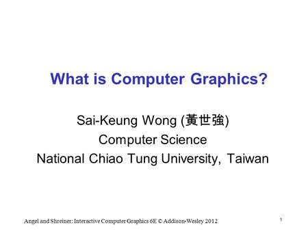 1 Angel and Shreiner: Interactive Computer Graphics 6E © Addison-Wesley 2012 What is Computer Graphics? Sai-Keung Wong ( 黃世強 ) Computer Science National.