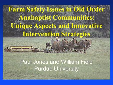 Paul Jones and William Field Purdue University Farm Safety Issues in Old Order Anabaptist Communities: Unique Aspects and Innovative Intervention Strategies.