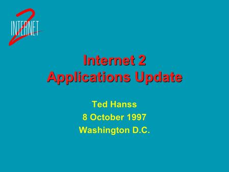Internet 2 Applications Update Ted Hanss 8 October 1997 Washington D.C. Ted Hanss 8 October 1997 Washington D.C.
