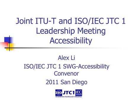 Joint ITU-T and ISO/IEC JTC 1 Leadership Meeting Accessibility Alex Li ISO/IEC JTC 1 SWG-Accessibility Convenor 2011 San Diego.