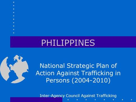PHILIPPINES National Strategic Plan of Action Against Trafficking in Persons (2004-2010) Inter-Agency Council Against Trafficking.