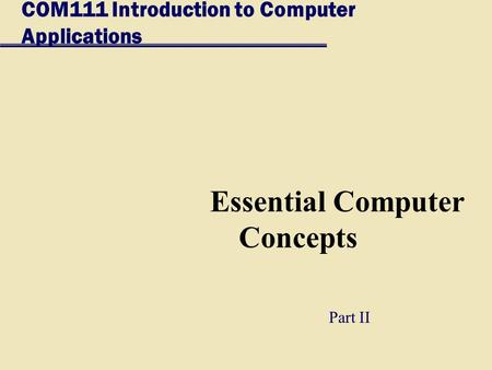 COM111 Introduction to Computer Applications Essential Computer Concepts Part II.