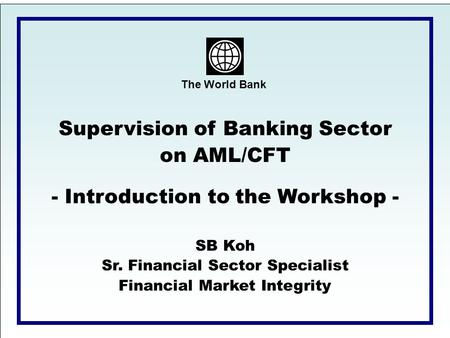 The World Bank Supervision of Banking Sector on AML/CFT - Introduction to the Workshop - SB Koh Sr. Financial Sector Specialist Financial Market Integrity.