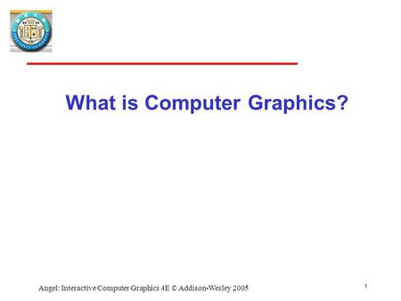 1 Angel: Interactive Computer Graphics 4E © Addison-Wesley 2005 What is Computer Graphics?