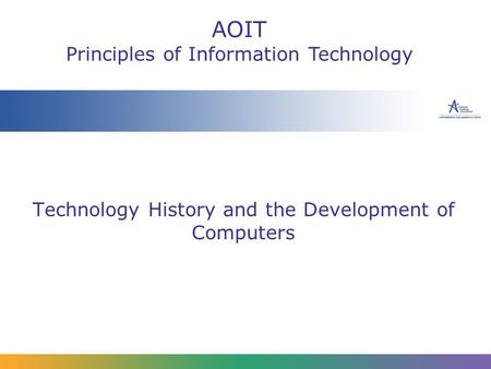 Technology History and the Development of Computers AOIT Principles of Information Technology.