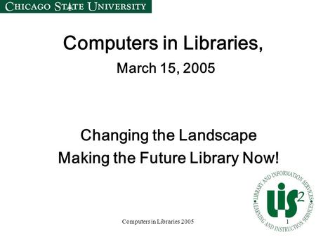 Computers in Libraries 20051 Computers in Libraries, March 15, 2005 Changing the Landscape Making the Future Library Now!